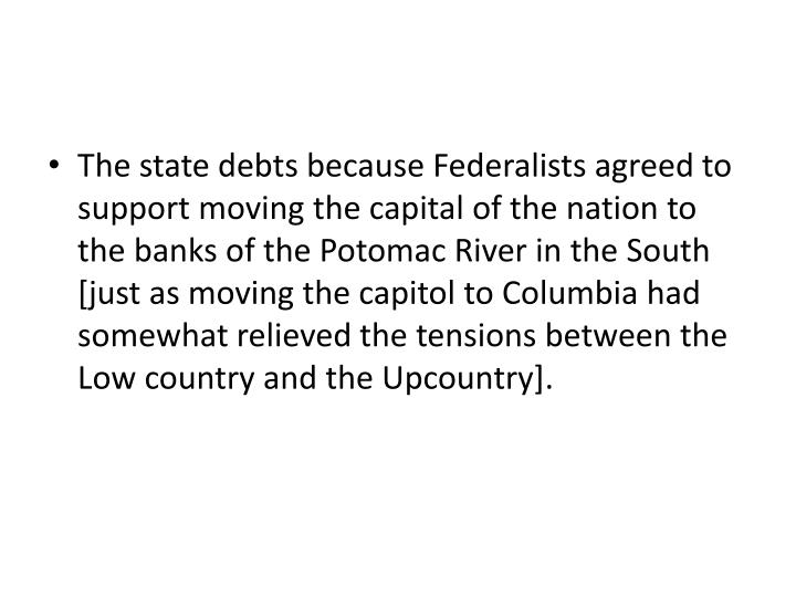 The state debts because Federalists agreed to support moving the capital of the nation to the banks ...