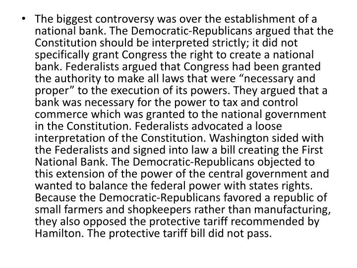 """The biggest controversy was over the establishment of a national bank. The Democratic-Republicans argued that the Constitution should be interpreted strictly; it did not specifically grant Congress the right to create a national bank. Federalists argued that Congress had been granted the authority to make all laws that were """"necessary and proper"""" to the execution of its powers. They argued that a bank was necessary for the power to tax and control commerce which was granted to the national government in the Constitution. Federalists advocated a loose interpretation of the Constitution. Washington sided with the Federalists and signed into law a bill creating the First National Bank. The Democratic-Republicans objected to this extension of the power of the central government and wanted to balance the federal power with states rights. Because the Democratic-Republicans favored a republic of small farmers and shopkeepers rather than manufacturing, they also opposed the protective tariff recommended by Hamilton. The protective tariff bill did not pass."""