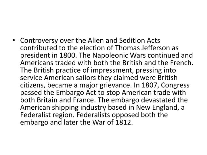 Controversy over the Alien and Sedition Acts contributed to the election of Thomas Jefferson as president in 1800. The Napoleonic Wars continued and Americans traded with both the British and the French. The British practice of impressment, pressing into service American sailors they claimed were British citizens, became a major grievance. In 1807, Congress passed the Embargo Act to stop American trade with both Britain and France. The embargo devastated the American shipping industry based in New England, a Federalist region. Federalists opposed both the embargo and later the War of 1812.