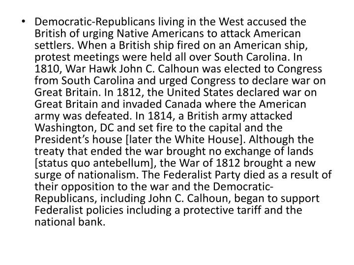 Democratic-Republicans living in the West accused the British of urging Native Americans to attack American settlers. When a British ship fired on an American ship, protest meetings were held all over South Carolina. In 1810, War Hawk John C. Calhoun was elected to Congress from South Carolina and urged Congress to declare war on Great Britain. In 1812, the United States declared war on Great Britain and invaded Canada where the American army was defeated. In 1814, a British army attacked Washington, DC and set fire to the capital and the President's house [later the White House]. Although the treaty that ended the war brought no exchange of lands [status quo antebellum], the War of 1812 brought a new surge of nationalism. The Federalist Party died as a result of their opposition to the war and the Democratic-Republicans, including John C. Calhoun, began to support Federalist policies including a protective tariff and the national bank.