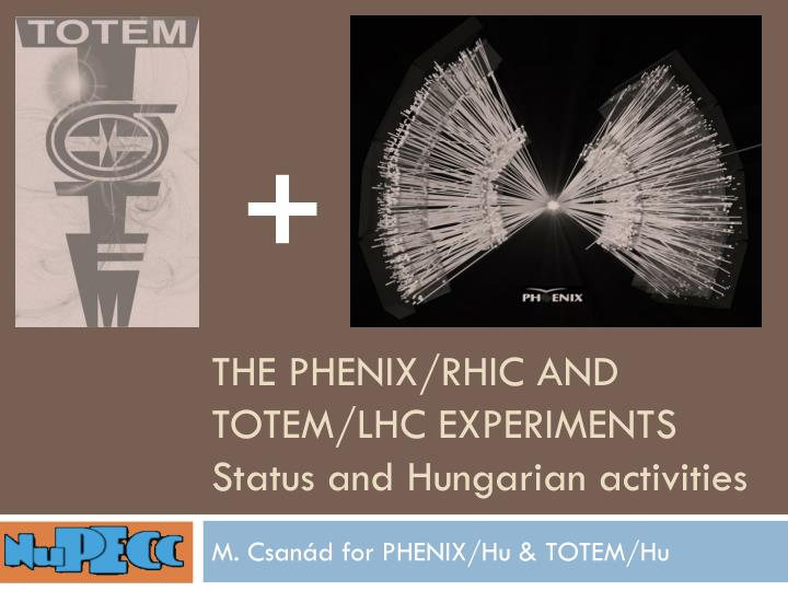 The phenix rhic and totem lhc experiments status and hungarian activities