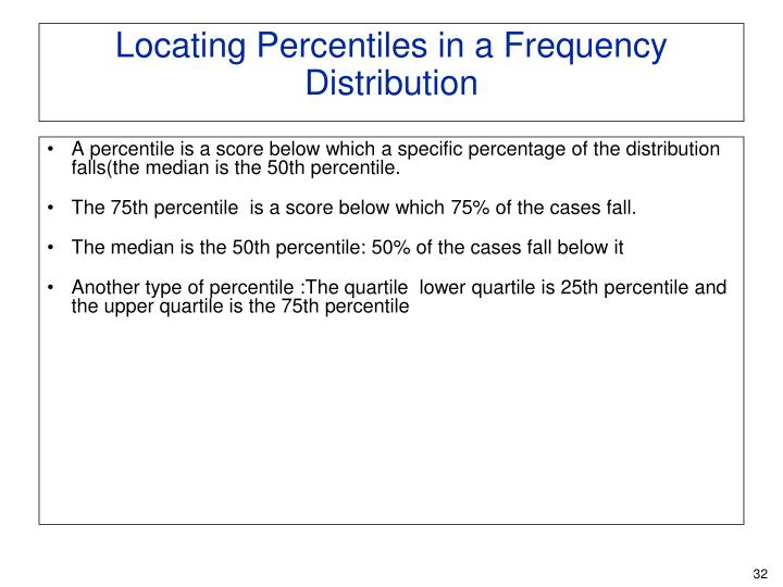 A percentile is a score below which a specific percentage of the distribution falls(the median is the 50th percentile.