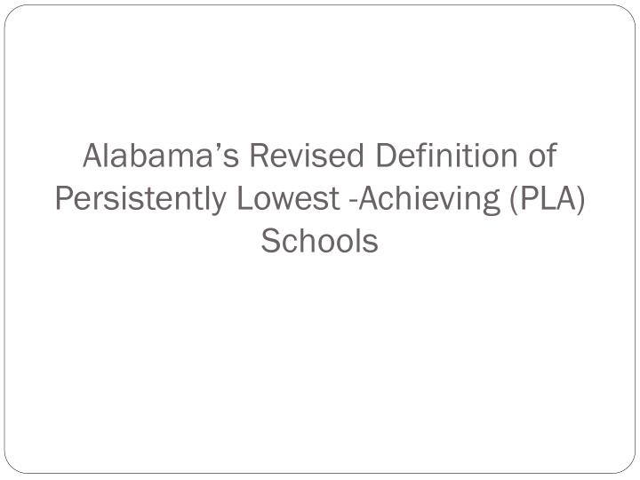 Alabama's Revised Definition of Persistently Lowest -Achieving (PLA) Schools