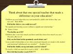 think about that one special teacher that made a difference in your education