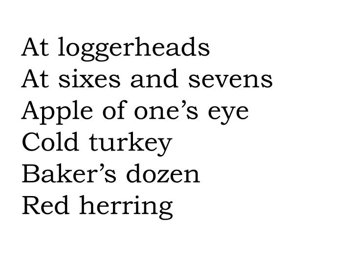 At loggerheads at sixes and sevens apple of one s eye cold turkey baker s dozen red herring