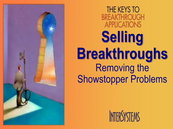 Selling breakthroughs removing the showstopper problems