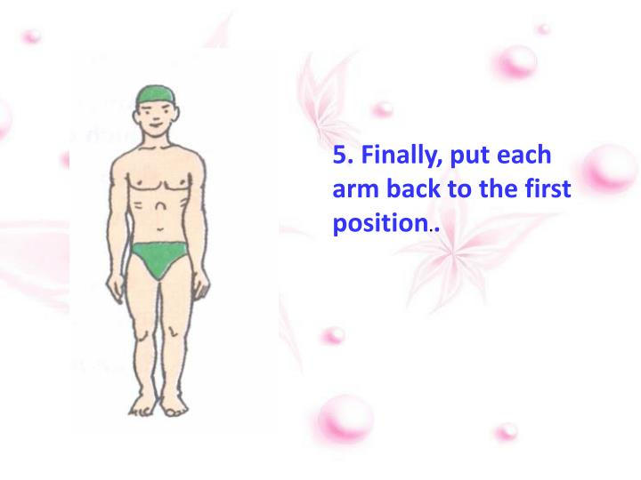 5. Finally, put each arm back to the first position