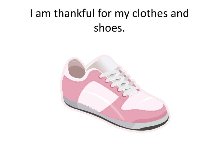 I am thankful for my clothes and shoes.