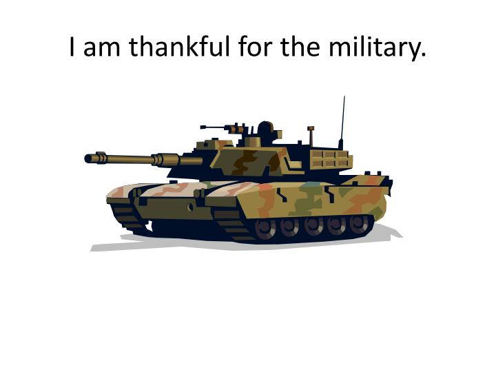 I am thankful for the military.