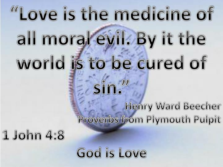 """""""Love is the medicine of all moral evil. By it the world is to be cured of sin."""""""