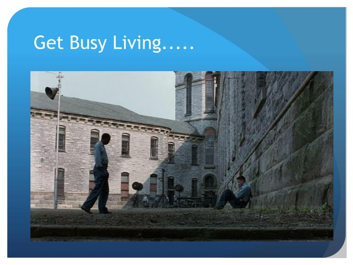 Get Busy Living.....
