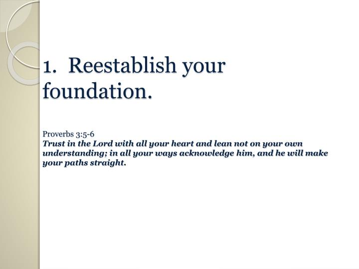 1.  Reestablish your foundation.