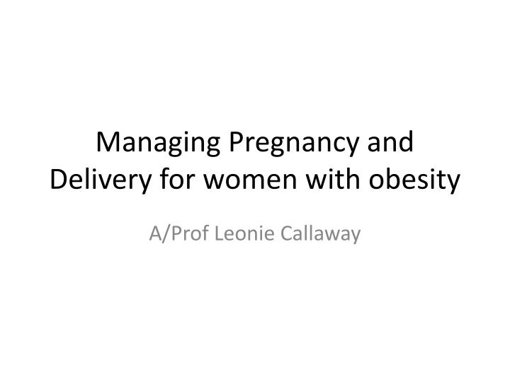 Managing pregnancy and delivery for women with obesity