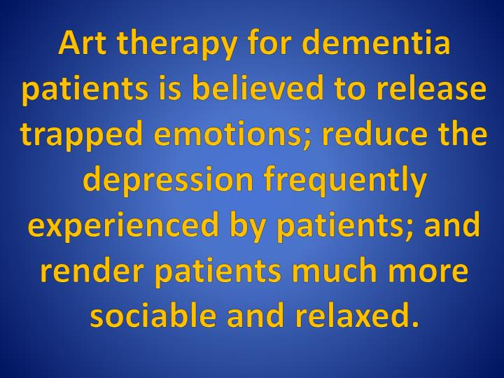 Art therapy for dementia patients is believed to release trapped emotions; reduce the depression frequently experienced by patients; and render patients much more sociable and relaxed.