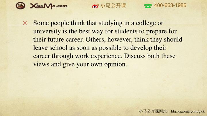 Some people think that studying in a college or university is the best way for students to prepare for their future career. Others, however, think they should leave school as soon as possible to develop their career through work experience. Discuss both these views and give your own opinion.