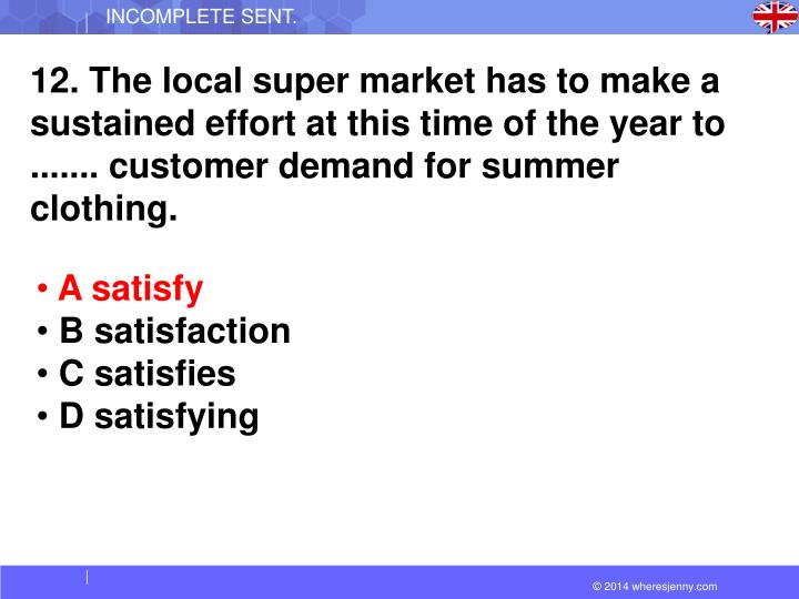 12. The local super market has to make a sustained effort at this time of the year to ....... customer demand for summer clothing.