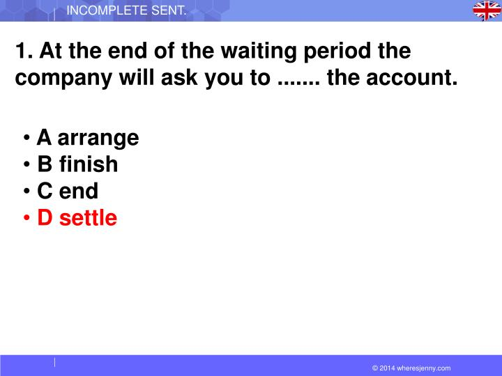 1. At the end of the waiting period the company will ask you to ....... the account.