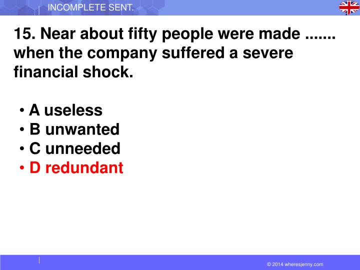 15. Near about fifty people were made ....... when the company suffered a severe financial shock.