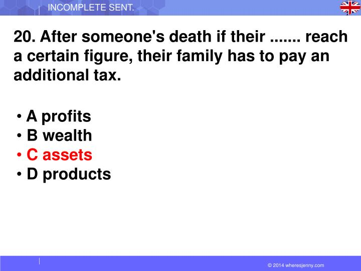 20. After someone's death if their ....... reach a certain figure, their family has to pay an additional tax.