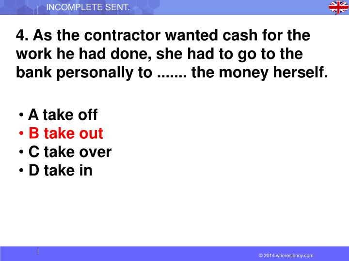 4. As the contractor wanted cash for the work he had done, she had to go to the bank personally to ....... the money herself.