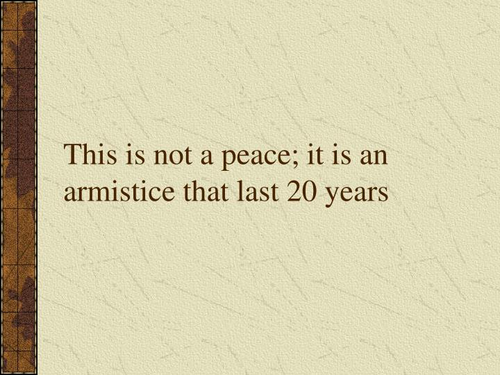 This is not a peace; it is an armistice that last 20 years