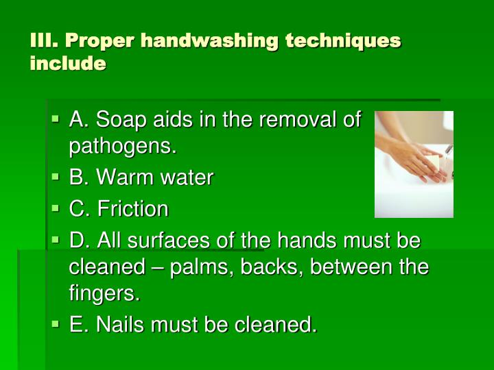 III. Proper handwashing techniques include