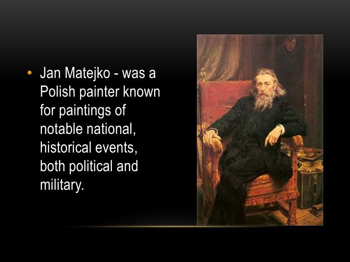 Jan Matejko - was a Polish painter known for paintings of notable