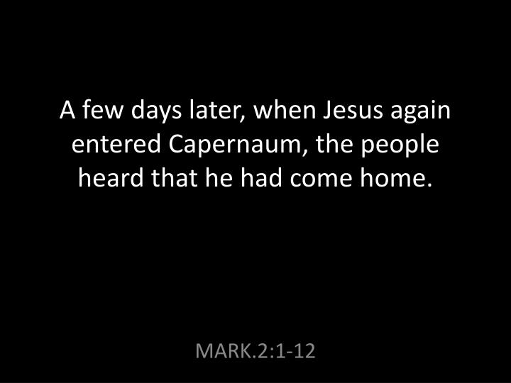 A few days later when jesus again entered capernaum the people heard that he had come home