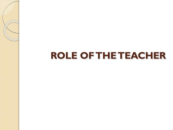 ROLE OF THE TEACHER