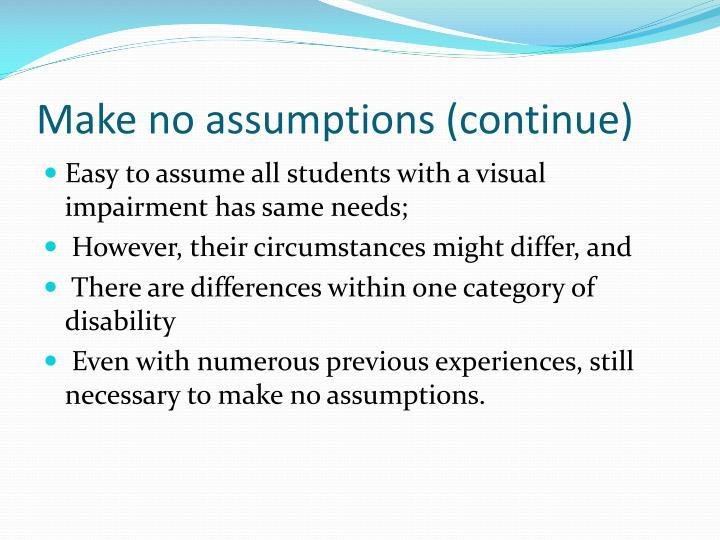 Make no assumptions (continue)