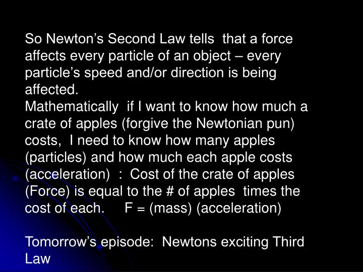 So Newton's Second Law tells  that a force affects every particle of an object – every particle's speed and/or direction is being affected.