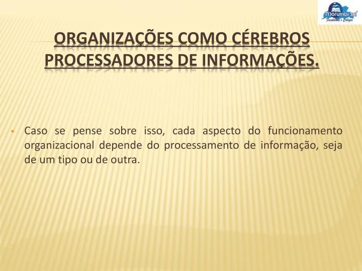 Caso se pense sobre isso, cada aspecto do funcionamento organizacional depende do processamento de informação, seja de um tipo ou de outra.
