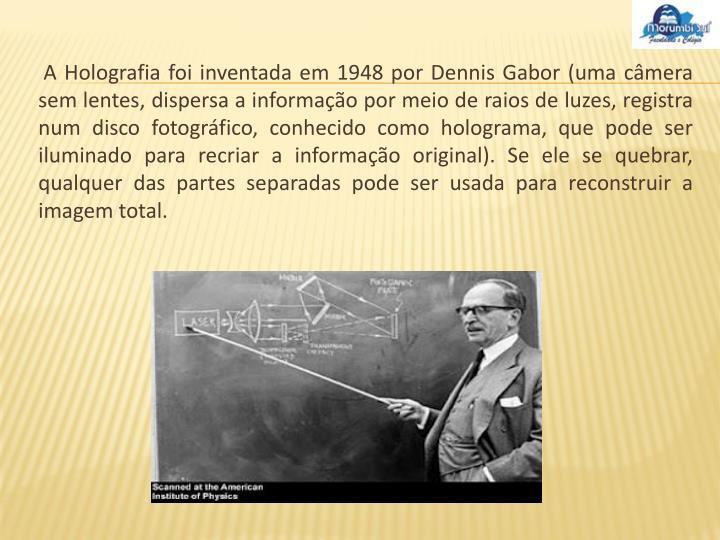 A Holografia foi inventada em 1948 por Dennis Gabor (uma câmera sem lentes, dispersa a informação por meio de raios de luzes, registra num disco fotográfico, conhecido como holograma, que pode ser iluminado para recriar a informação original). Se ele se quebrar, qualquer das partes separadas pode ser usada para reconstruir a imagem total.