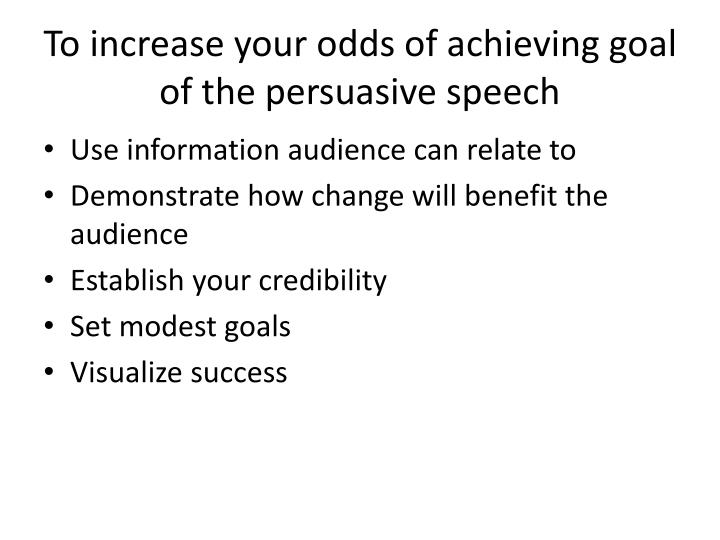 To increase your odds of achieving goal of the persuasive speech