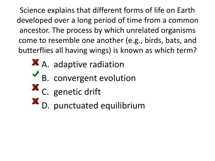 Science explains that different forms of life on Earth developed over a long period of time from a common ancestor. The process by which unrelated organisms come to resemble one another (e.g., birds, bats, and butterflies all having wings) is known as which term?