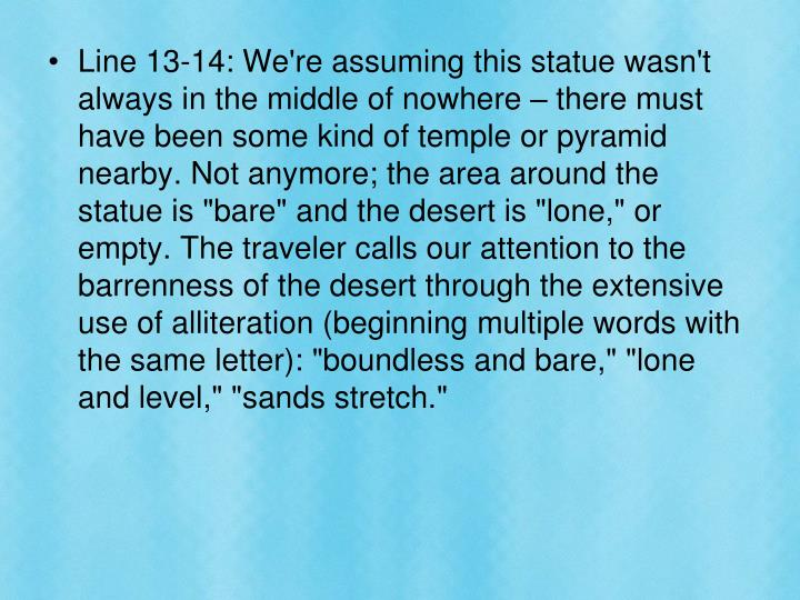 """Line 13-14: We're assuming this statue wasn't always in the middle of nowhere – there must have been some kind of temple or pyramid nearby. Not anymore; the area around the statue is """"bare"""" and the desert is """"lone,"""" or empty. The traveler calls our attention to the barrenness of the desert through the extensive use of alliteration (beginning multiple words with the same letter): """"boundless and bare,"""" """"lone and level,"""" """"sands stretch."""""""