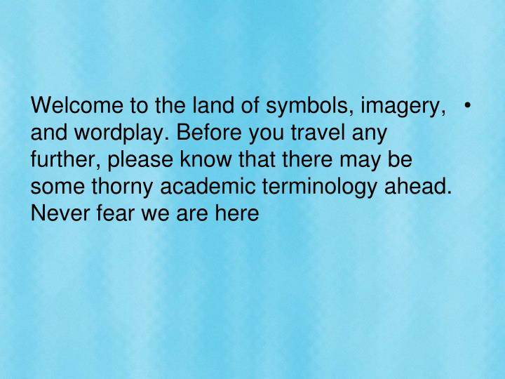 Welcome to the land of symbols, imagery, and wordplay. Before you travel any further, please know that there may be some thorny academic terminology ahead. Never fear we are here
