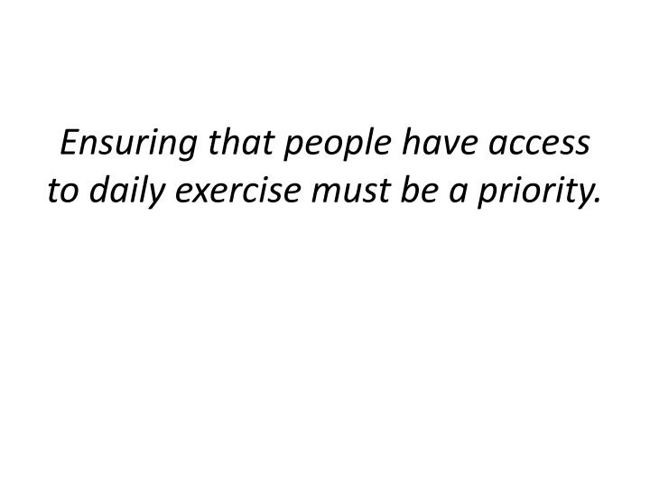 Ensuring that people have access to daily exercise must be a priority.