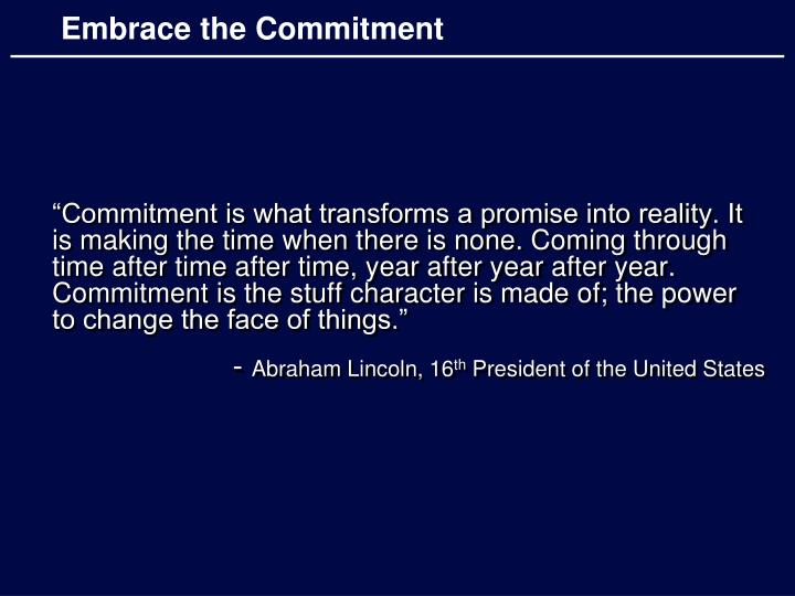 """""""Commitment is what transforms a promise into reality. It is making the time when there is none. Coming through time after time after time, year after year after year. Commitment is the stuff character is made of; the power to change the face of things."""""""