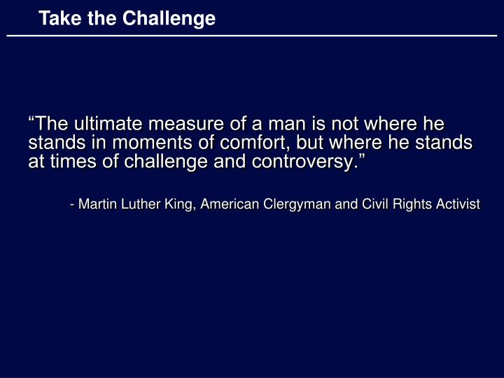 """""""The ultimate measure of a man is not where he stands in moments of comfort, but where he stands at times of challenge and controversy."""""""