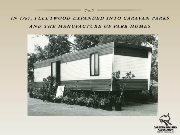 In 1987, fleetwood expanded into caravan parks and the manufacture of park homes