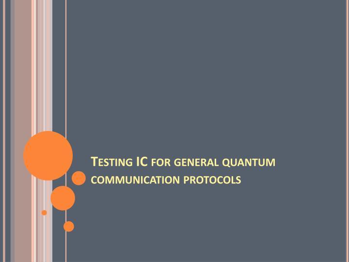 Testing IC for general quantum communication protocols