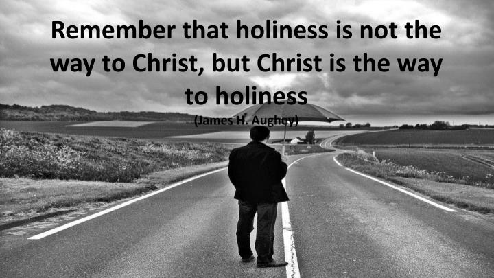 Remember that holiness is not the way to Christ, but Christ is the way to holiness
