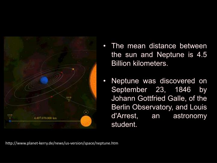 The mean distance between the sun and Neptune is 4.5 Billion kilometers.