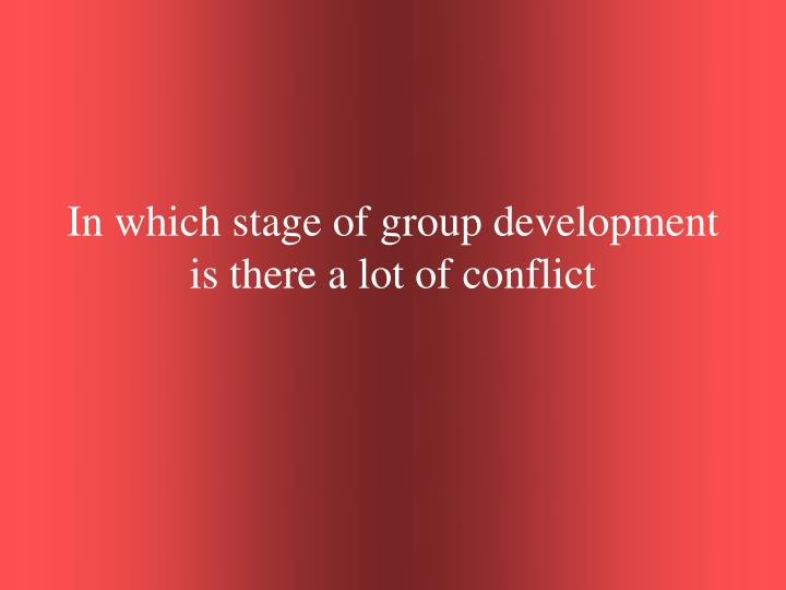 In which stage of group development is there a lot of conflict