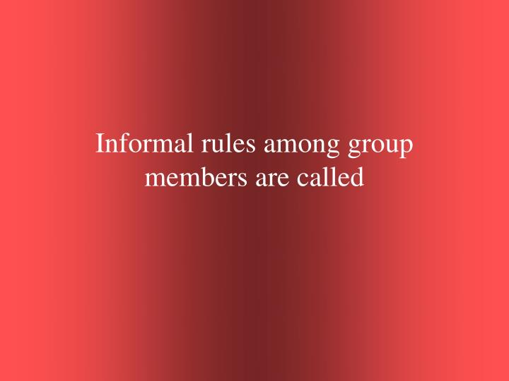Informal rules among group members are called