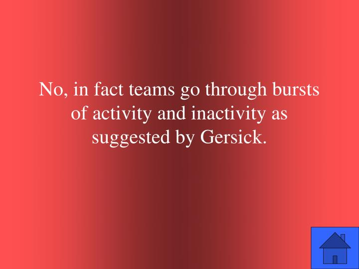 No, in fact teams go through bursts of activity and inactivity as suggested by Gersick.