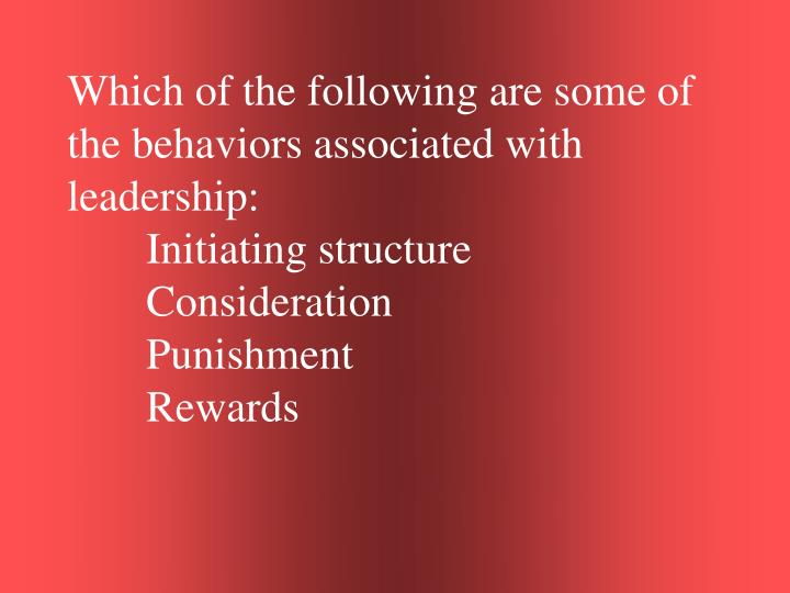 Which of the following are some of the behaviors associated with leadership: