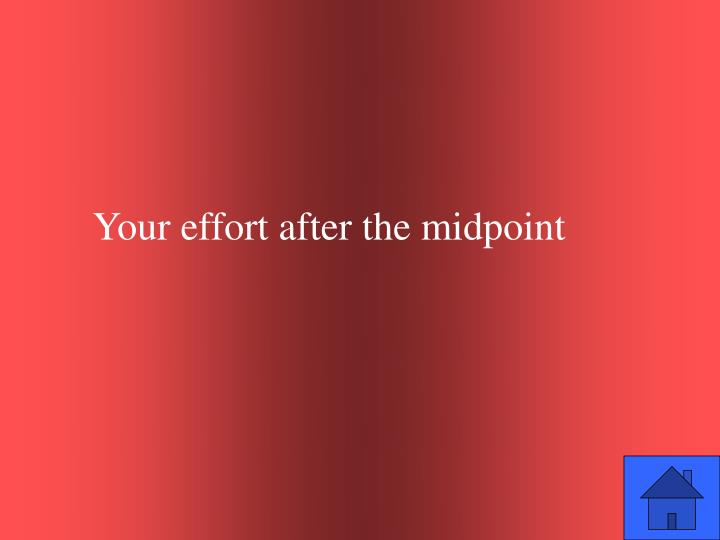 Your effort after the midpoint