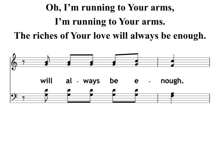 Oh, I'm running to Your arms,